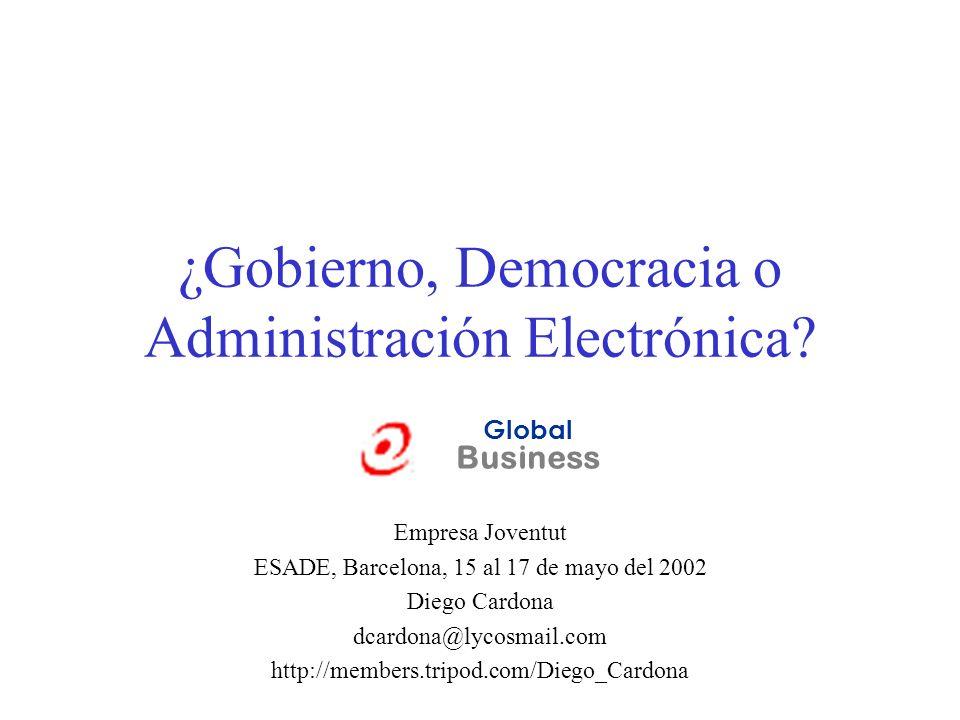 ¿Gobierno, Democracia o Administración Electrónica? Empresa Joventut ESADE, Barcelona, 15 al 17 de mayo del 2002 Diego Cardona dcardona@lycosmail.com