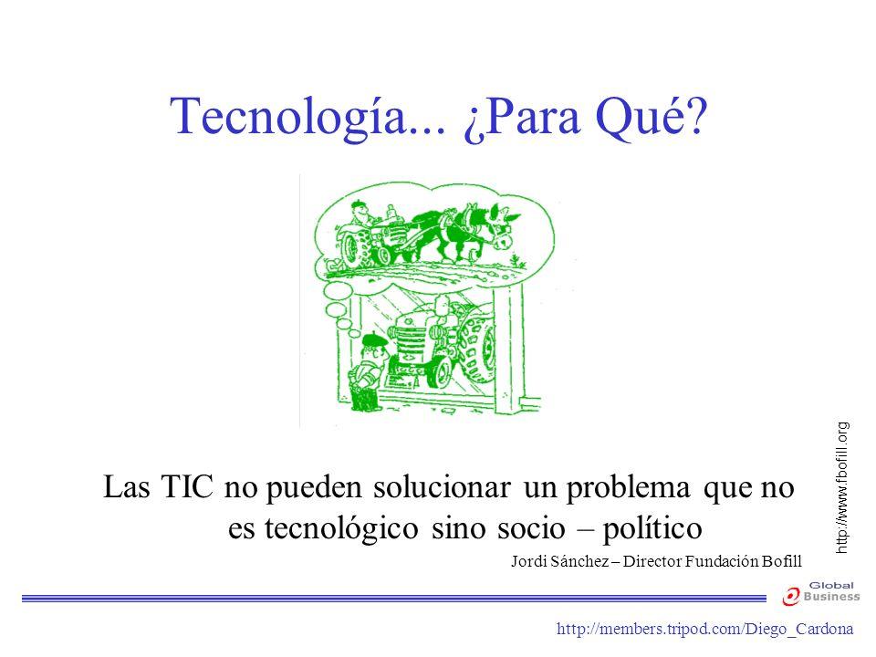 http://members.tripod.com/Diego_Cardona Tecnología... ¿Para Qué? Las TIC no pueden solucionar un problema que no es tecnológico sino socio – político
