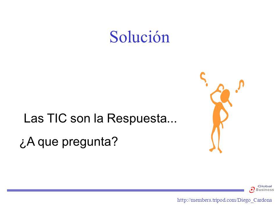 http://members.tripod.com/Diego_Cardona Solución Las TIC son la Respuesta... ¿A que pregunta?