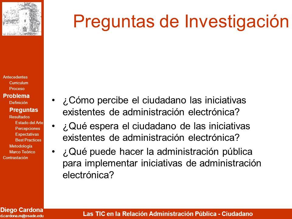 Diego Cardona d.cardona.m@esade.edu Las TIC en la Relación Administración Pública - Ciudadano Preguntas de Investigación ¿Cómo percibe el ciudadano la