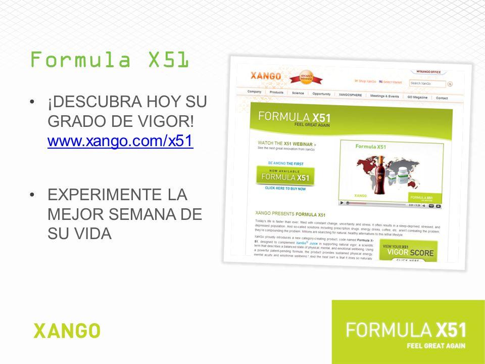 Formula X51 ¡DESCUBRA HOY SU GRADO DE VIGOR! www.xango.com/x51 www.xango.com/x51 EXPERIMENTE LA MEJOR SEMANA DE SU VIDA