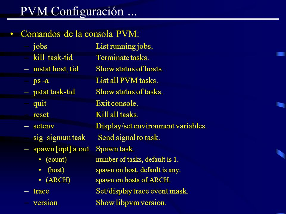 PVM Configuración... Comandos de la consola PVM: –jobs List running jobs. –kill task-tid Terminate tasks. –mstat host, tid Show status of hosts. –ps -