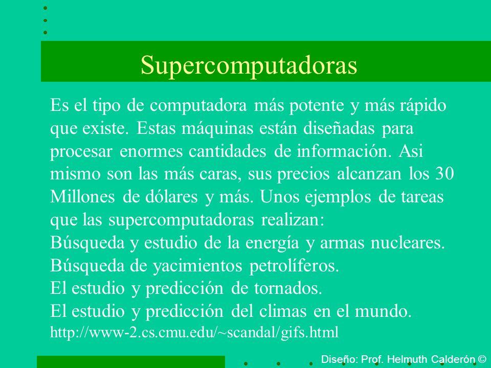 Supercomputadoras Diseño: Prof. Helmuth Calderón © Es el tipo de computadora más potente y más rápido que existe. Estas máquinas están diseñadas para