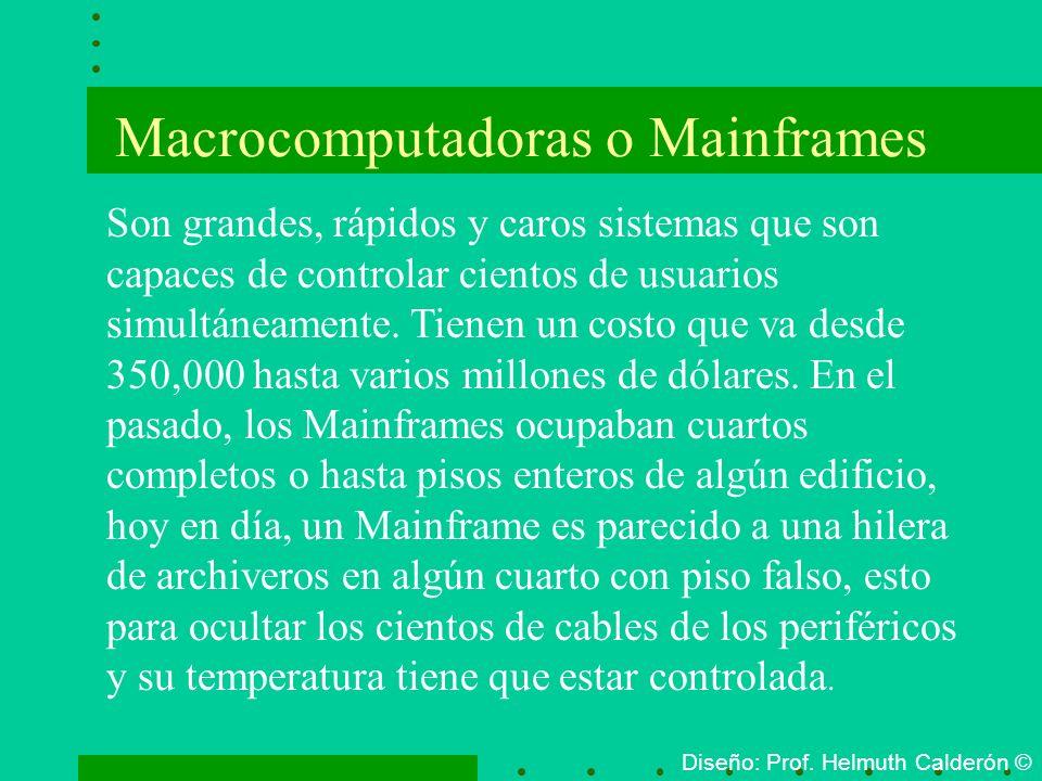 Macrocomputadoras o Mainframes Diseño: Prof. Helmuth Calderón © Son grandes, rápidos y caros sistemas que son capaces de controlar cientos de usuarios