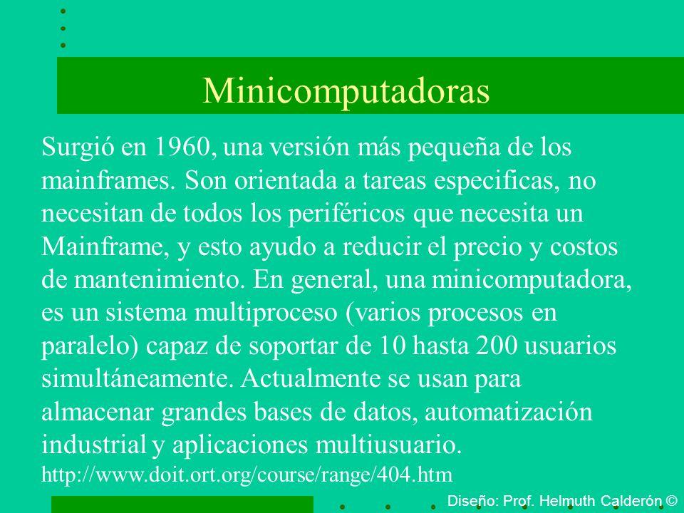 Minicomputadoras Diseño: Prof. Helmuth Calderón © Surgió en 1960, una versión más pequeña de los mainframes. Son orientada a tareas especificas, no ne