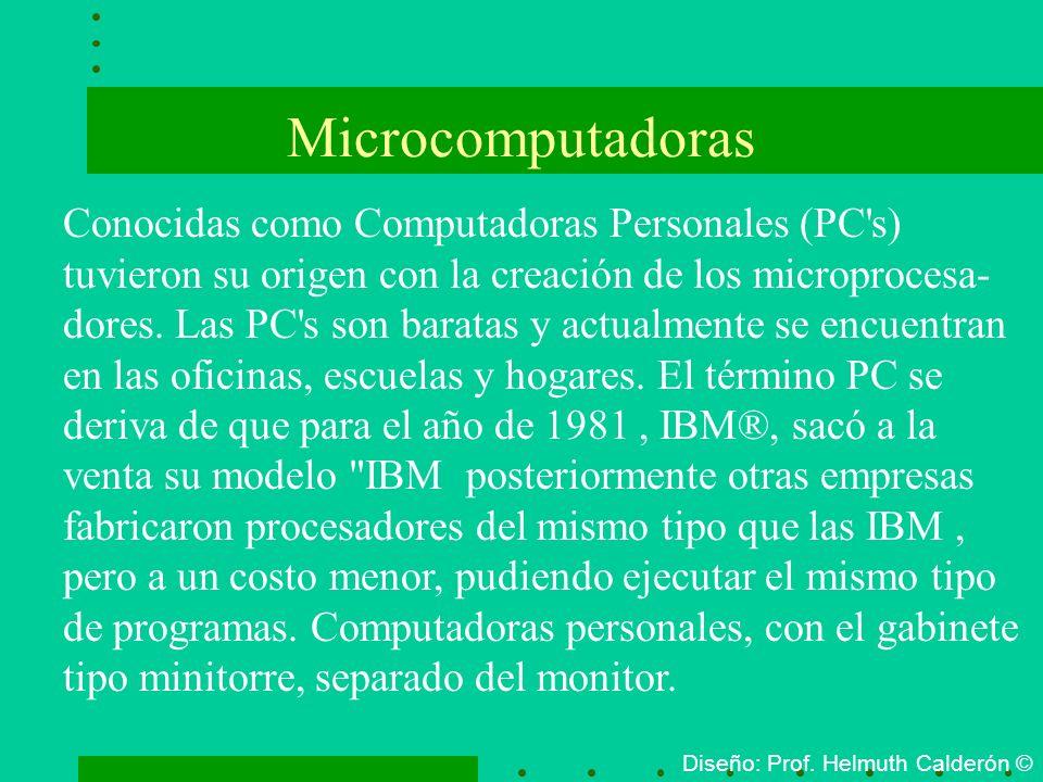 Microcomputadoras Diseño: Prof. Helmuth Calderón © Conocidas como Computadoras Personales (PC's) tuvieron su origen con la creación de los microproces