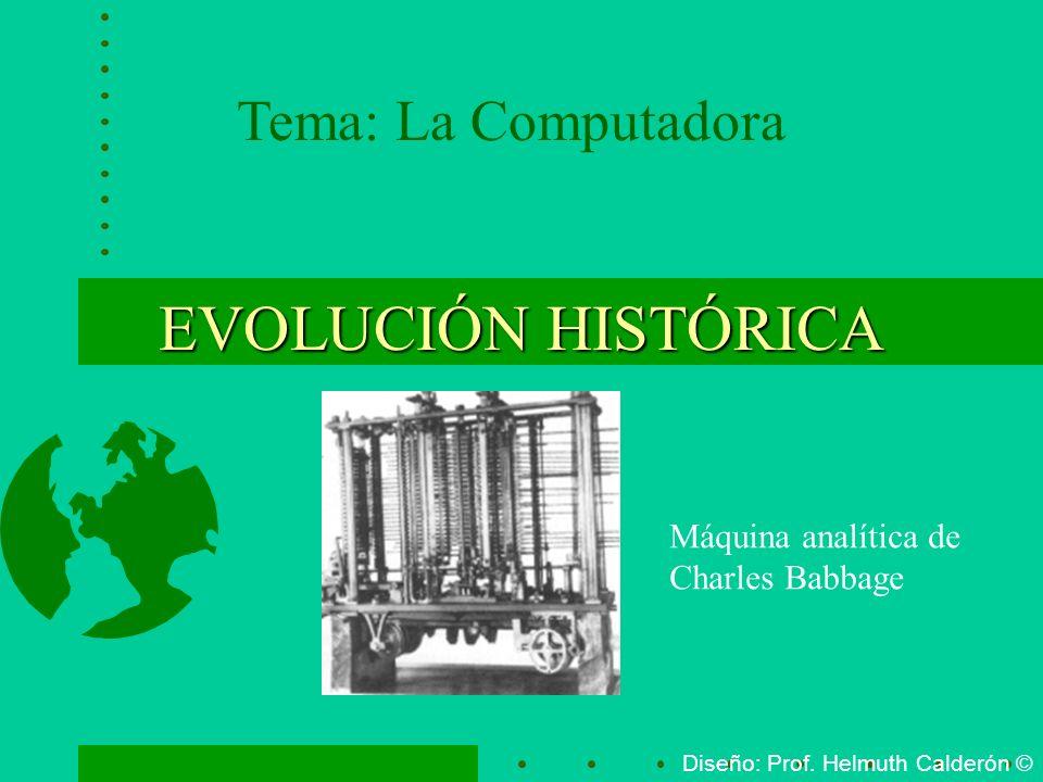 EVOLUCIÓN HISTÓRICA Tema: La Computadora Diseño: Prof. Helmuth Calderón © Máquina analítica de Charles Babbage