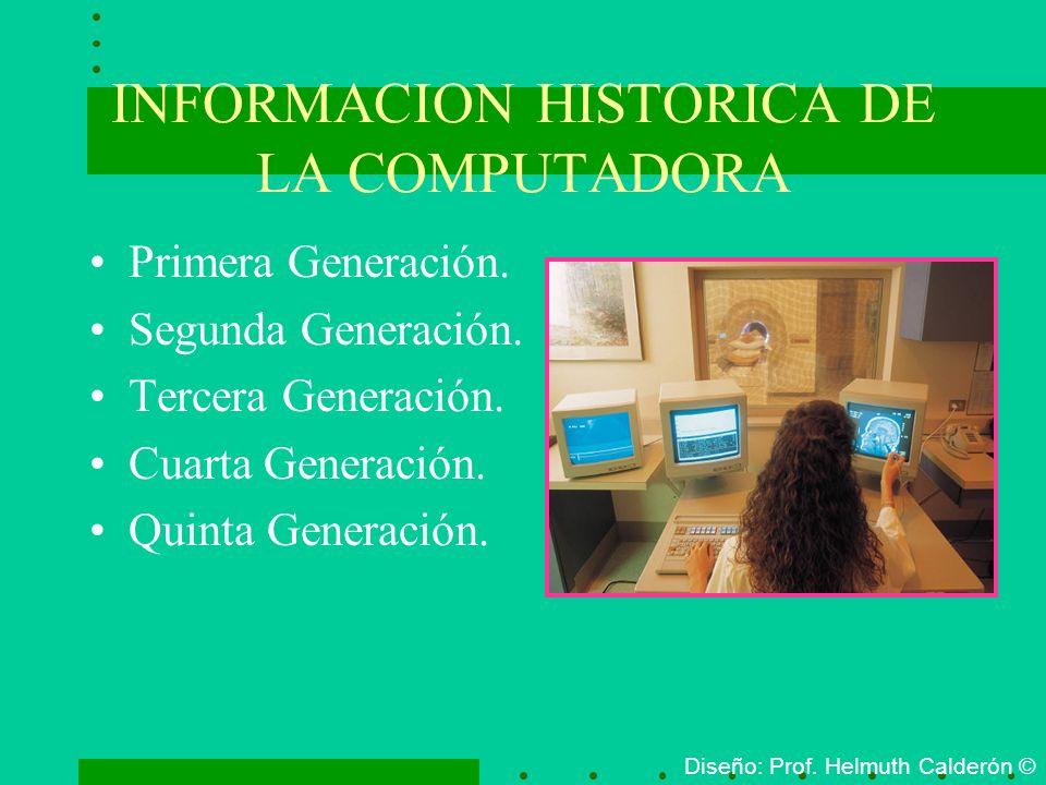 INFORMACION HISTORICA DE LA COMPUTADORA Primera Generación. Segunda Generación. Tercera Generación. Cuarta Generación. Quinta Generación. Diseño: Prof