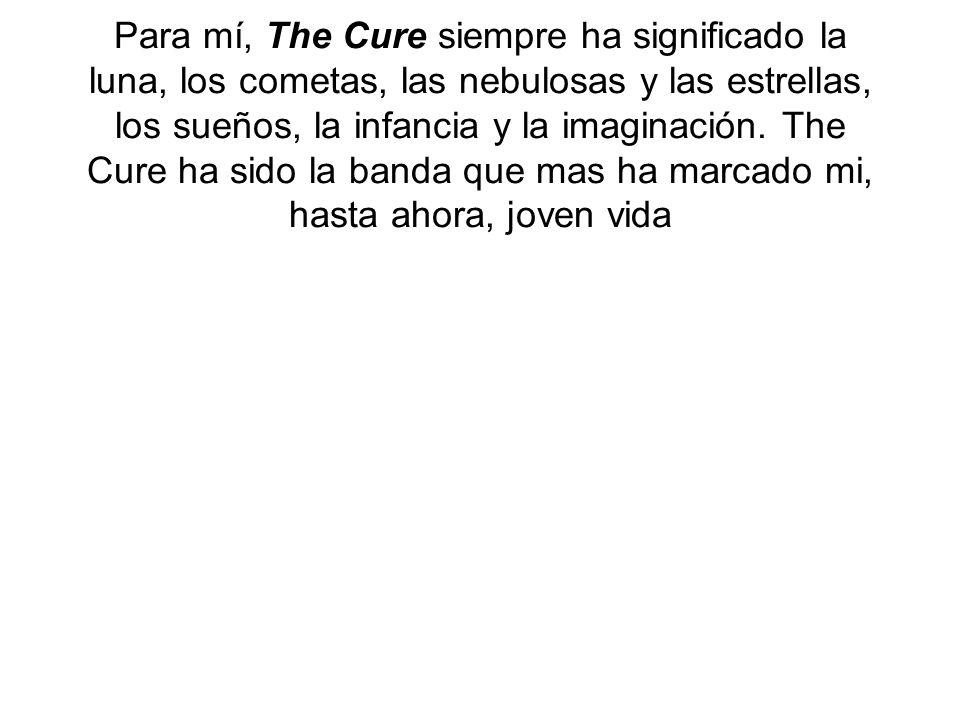 Para mí, The Cure siempre ha significado la luna, los cometas, las nebulosas y las estrellas, los sueños, la infancia y la imaginación. The Cure ha si