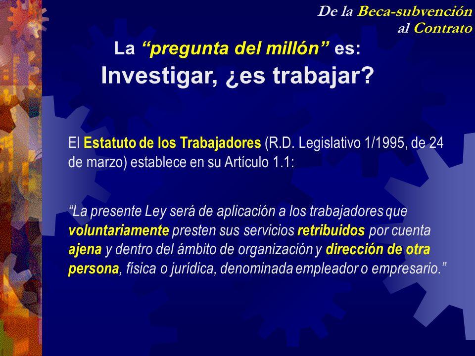 De la Beca-subvención al Contrato La pregunta del millón es: Investigar, ¿es trabajar? El Estatuto de los Trabajadores (R.D. Legislativo 1/1995, de 24
