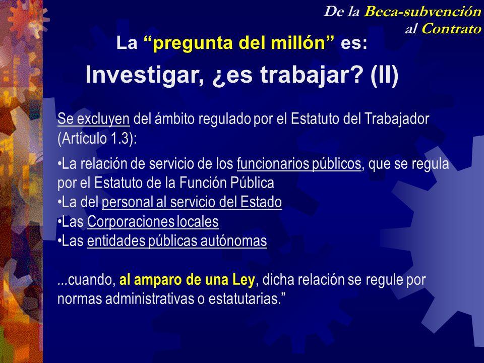De la Beca-subvención al Contrato La pregunta del millón es: Investigar, ¿es trabajar? (II) Se excluyen del ámbito regulado por el Estatuto del Trabaj