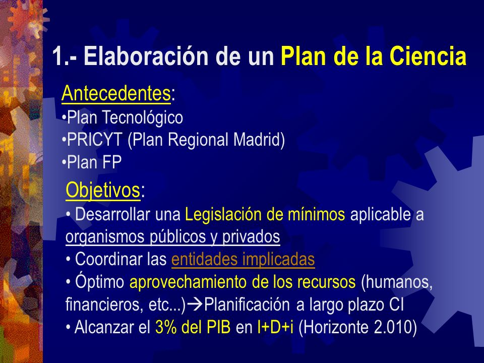 1.- Elaboración de un Plan de la Ciencia Antecedentes: Plan Tecnológico PRICYT (Plan Regional Madrid) Plan FP Objetivos: Desarrollar una Legislación d