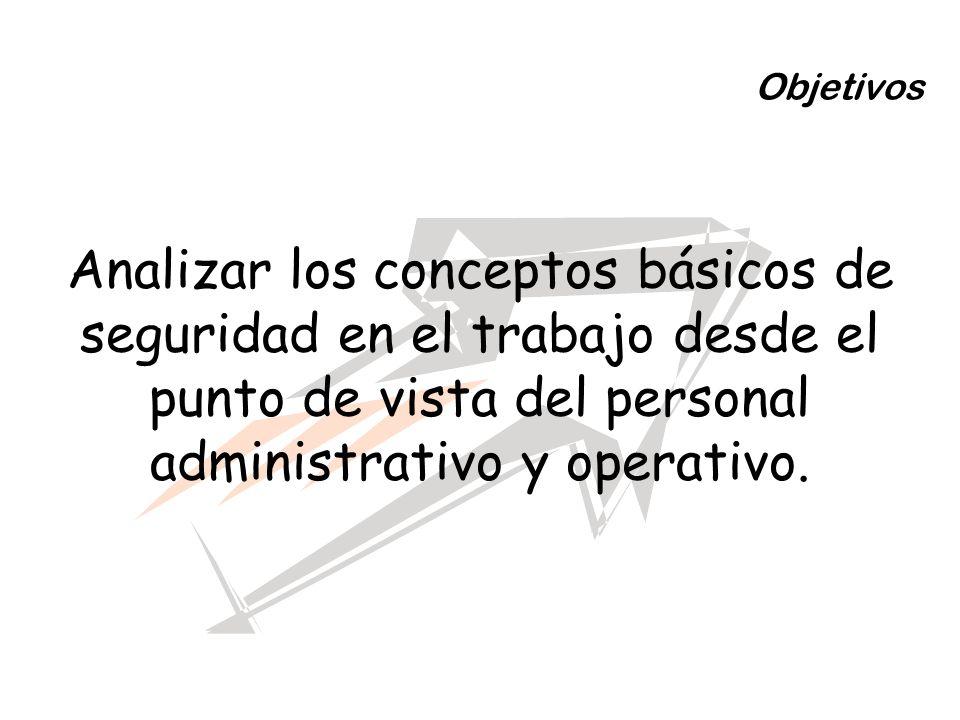Objetivos Analizar los conceptos básicos de seguridad en el trabajo desde el punto de vista del personal administrativo y operativo.