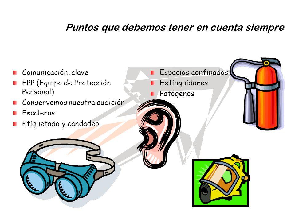 Puntos que debemos tener en cuenta siempre Comunicación, clave EPP (Equipo de Protección Personal) Conservemos nuestra audición Escaleras Etiquetado y