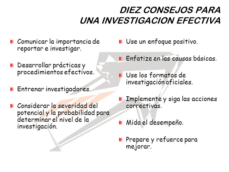 DIEZ CONSEJOS PARA UNA INVESTIGACION EFECTIVA Comunicar la importancia de reportar e investigar. Desarrollar prácticas y procedimientos efectivos. Ent
