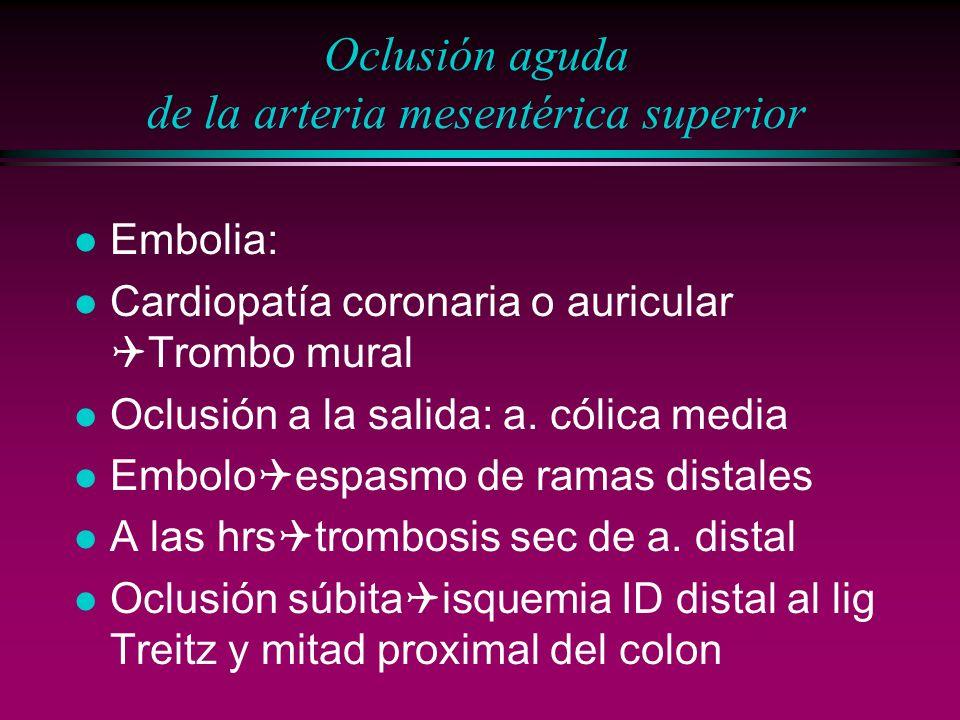 Oclusión aguda de la arteria mesentérica superior l Embolia: Cardiopatía coronaria o auricular Trombo mural l Oclusión a la salida: a. cólica media Em