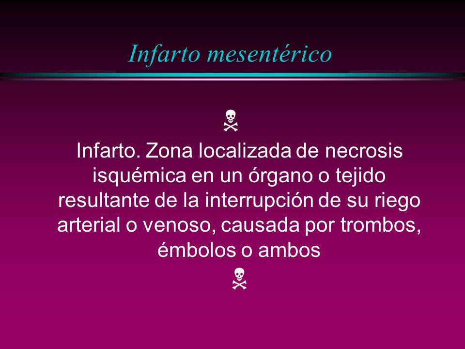 Infarto mesentérico Infarto. Zona localizada de necrosis isquémica en un órgano o tejido resultante de la interrupción de su riego arterial o venoso,
