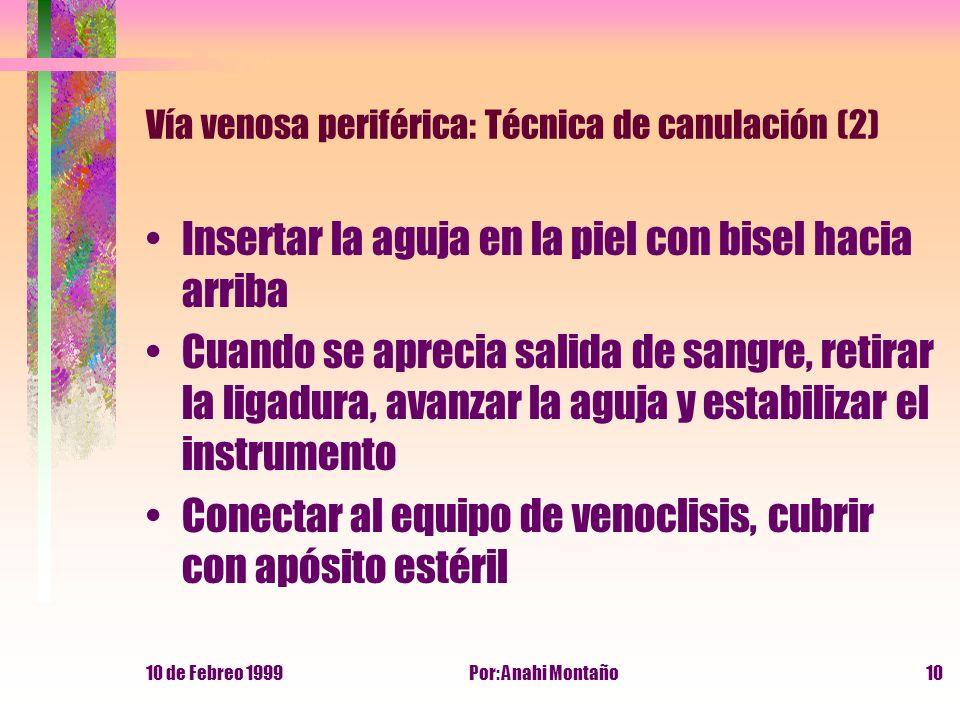 10 de Febreo 1999Por: Anahi Montaño10 Vía venosa periférica: Técnica de canulación (2) Insertar la aguja en la piel con bisel hacia arriba Cuando se a