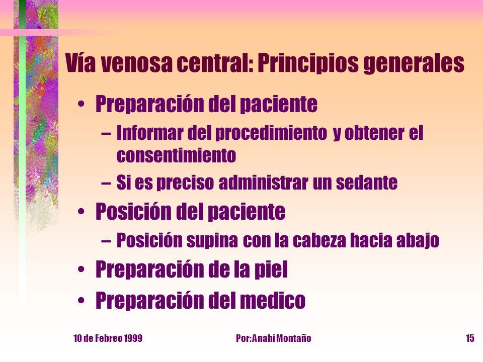 10 de Febreo 1999Por: Anahi Montaño15 Vía venosa central: Principios generales Preparación del paciente –Informar del procedimiento y obtener el conse