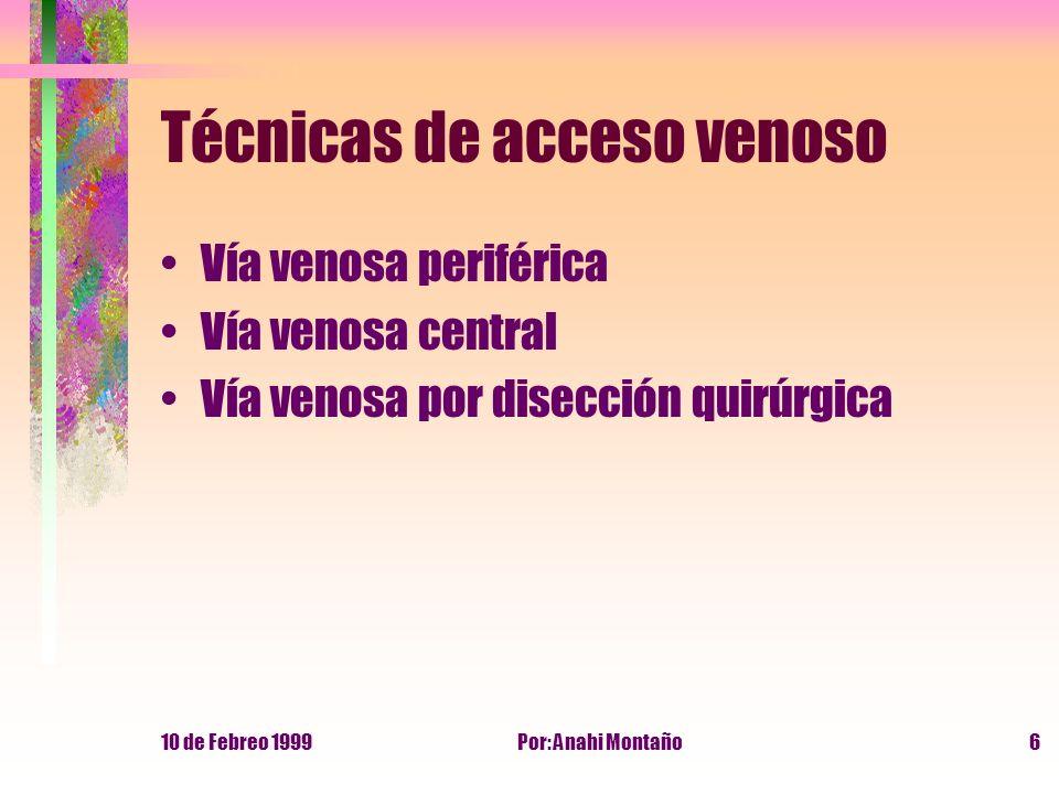 10 de Febreo 1999Por: Anahi Montaño6 Técnicas de acceso venoso Vía venosa periférica Vía venosa central Vía venosa por disección quirúrgica