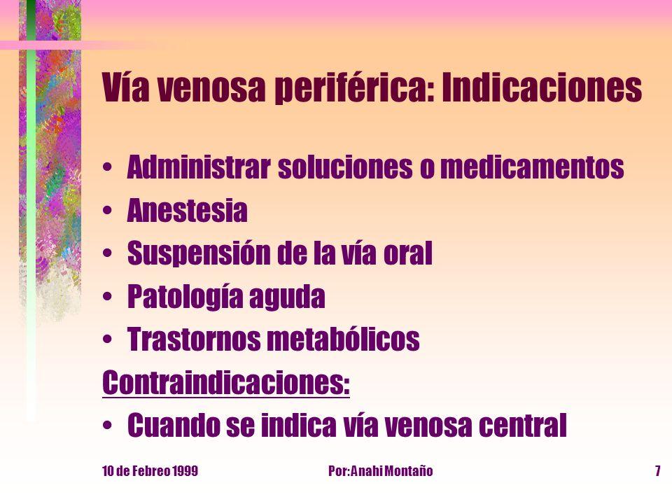 10 de Febreo 1999Por: Anahi Montaño7 Vía venosa periférica: Indicaciones Administrar soluciones o medicamentos Anestesia Suspensión de la vía oral Pat