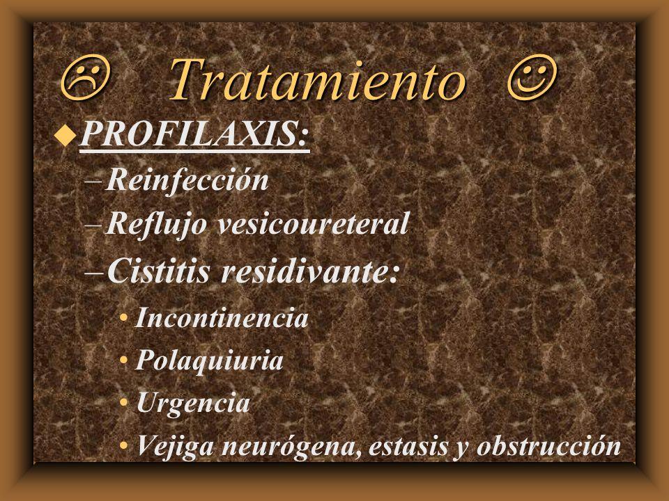 Tratamiento Tratamiento u PROFILAXIS: –Reinfección –Reflujo vesicoureteral –Cistitis residivante: Incontinencia Polaquiuria Urgencia Vejiga neurógena,