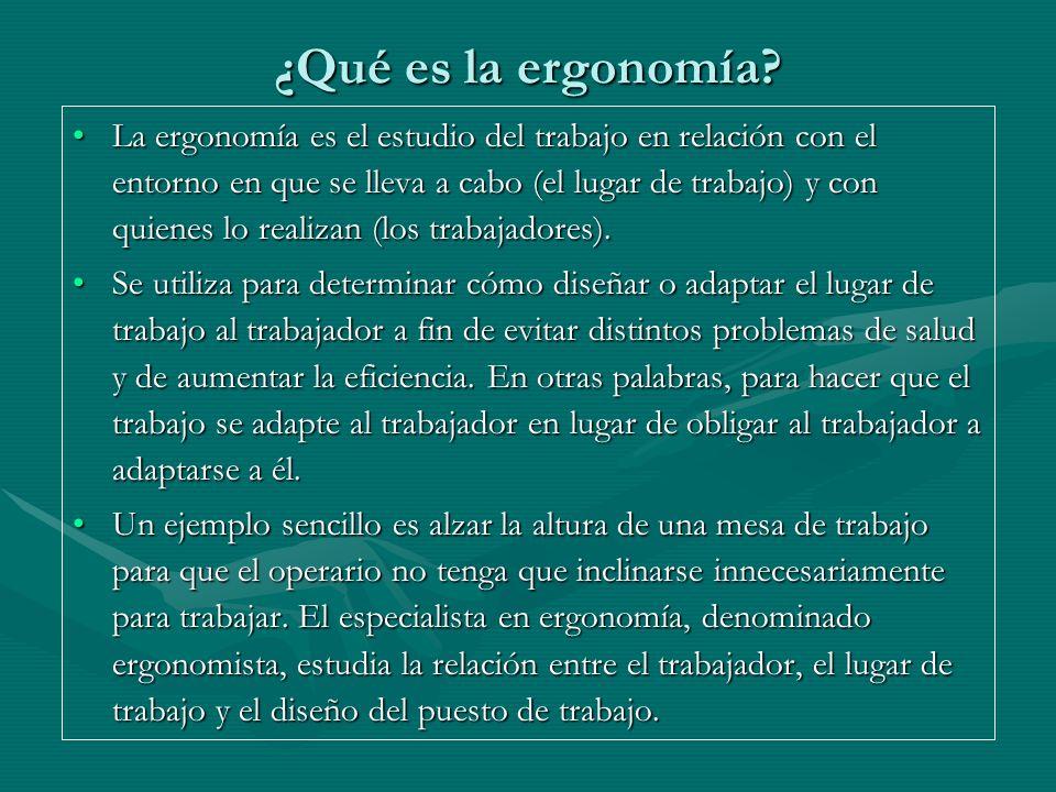 La ergonomía es el estudio del trabajo en relación con el entorno en que se lleva a cabo (el lugar de trabajo) y con quienes lo realizan (los trabajad