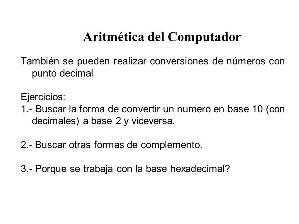 Aritmética del Computador También se pueden realizar conversiones de números con punto decimal Ejercicios: 1.- Buscar la forma de convertir un numero en base 10 (con decimales) a base 2 y viceversa.