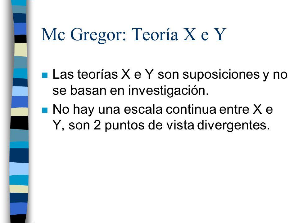Mc Gregor: Teoría X e Y n Las teorías X e Y son suposiciones y no se basan en investigación. n No hay una escala continua entre X e Y, son 2 puntos de