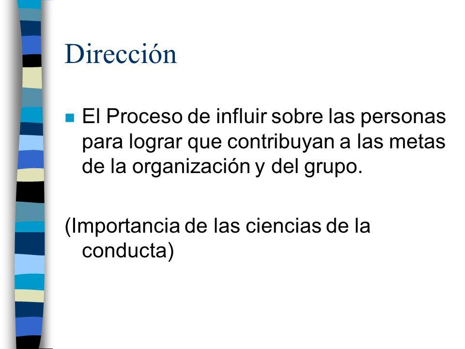 Dirección n El Proceso de influir sobre las personas para lograr que contribuyan a las metas de la organización y del grupo. (Importancia de las cienc