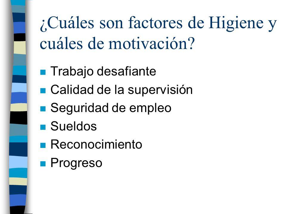 ¿Cuáles son factores de Higiene y cuáles de motivación? n Trabajo desafiante n Calidad de la supervisión n Seguridad de empleo n Sueldos n Reconocimie
