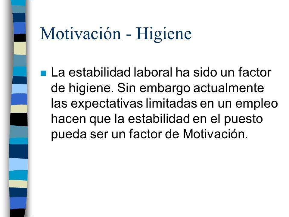 Motivación - Higiene n La estabilidad laboral ha sido un factor de higiene. Sin embargo actualmente las expectativas limitadas en un empleo hacen que