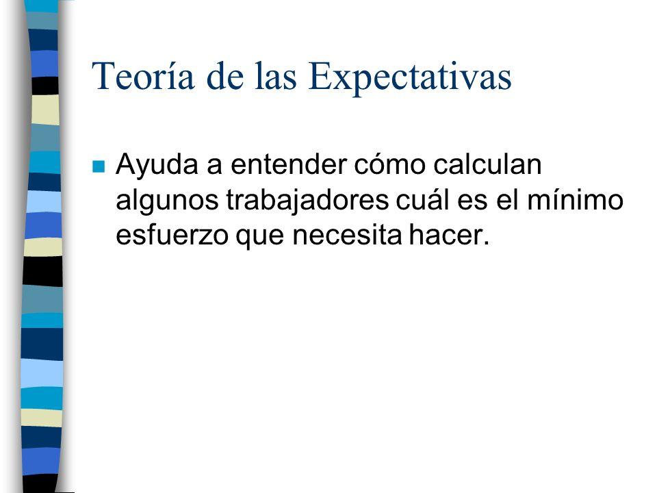 Teoría de las Expectativas n Ayuda a entender cómo calculan algunos trabajadores cuál es el mínimo esfuerzo que necesita hacer.