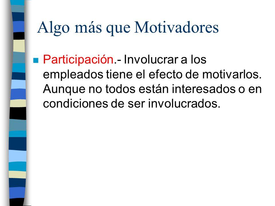 Algo más que Motivadores n Participación.- Involucrar a los empleados tiene el efecto de motivarlos. Aunque no todos están interesados o en condicione