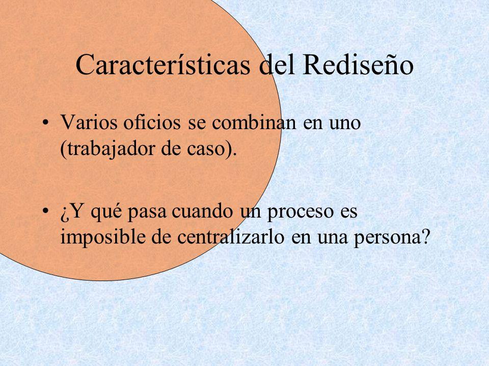 Características del Rediseño Varios oficios se combinan en uno (trabajador de caso). ¿Y qué pasa cuando un proceso es imposible de centralizarlo en un