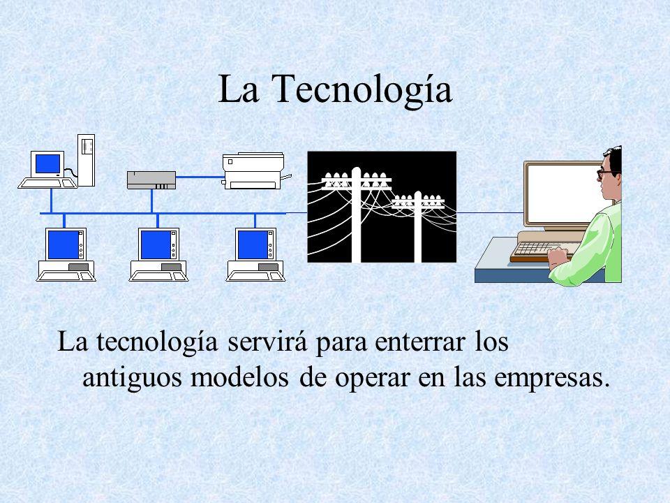 La Tecnología La tecnología servirá para enterrar los antiguos modelos de operar en las empresas.