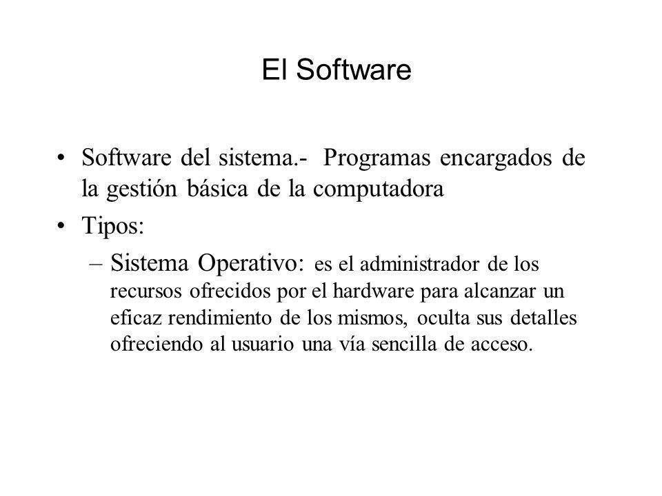 El Software Software del sistema.- Programas encargados de la gestión básica de la computadora Tipos: –Sistema Operativo: es el administrador de los recursos ofrecidos por el hardware para alcanzar un eficaz rendimiento de los mismos, oculta sus detalles ofreciendo al usuario una vía sencilla de acceso.