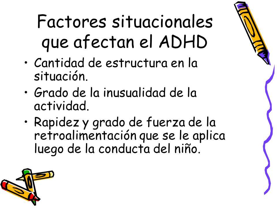 Factores situacionales que afectan el ADHD Cantidad de estructura en la situación. Grado de la inusualidad de la actividad. Rapidez y grado de fuerza