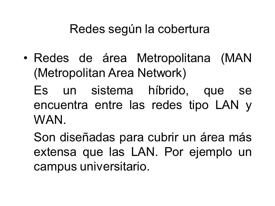 Redes según la cobertura Redes de área Metropolitana (MAN (Metropolitan Area Network) Es un sistema híbrido, que se encuentra entre las redes tipo LAN y WAN.