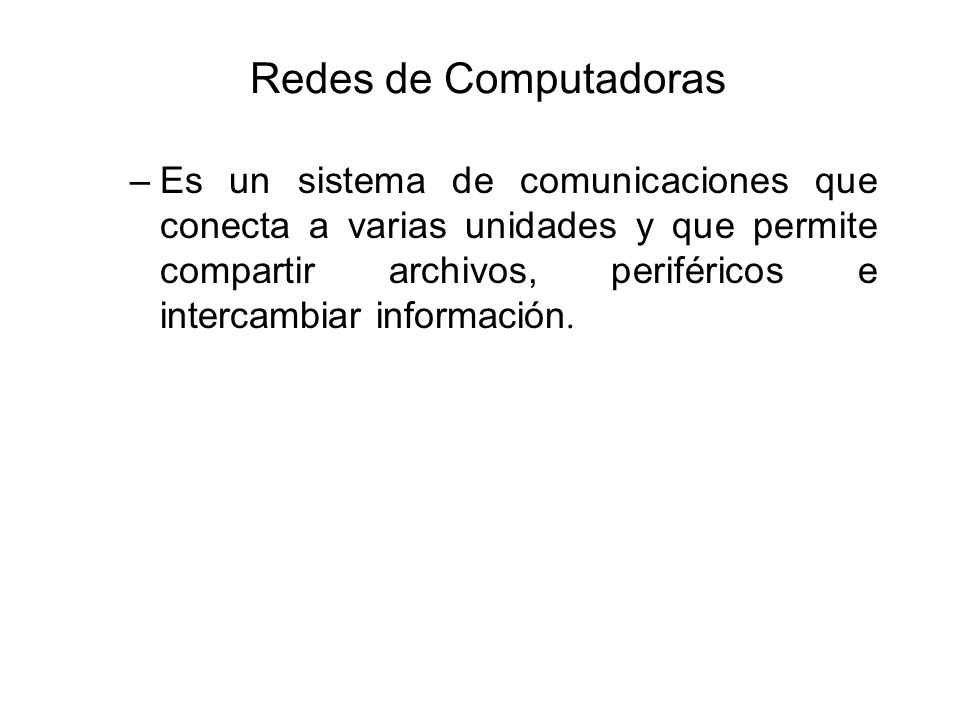 Redes de Computadoras –Es un sistema de comunicaciones que conecta a varias unidades y que permite compartir archivos, periféricos e intercambiar info
