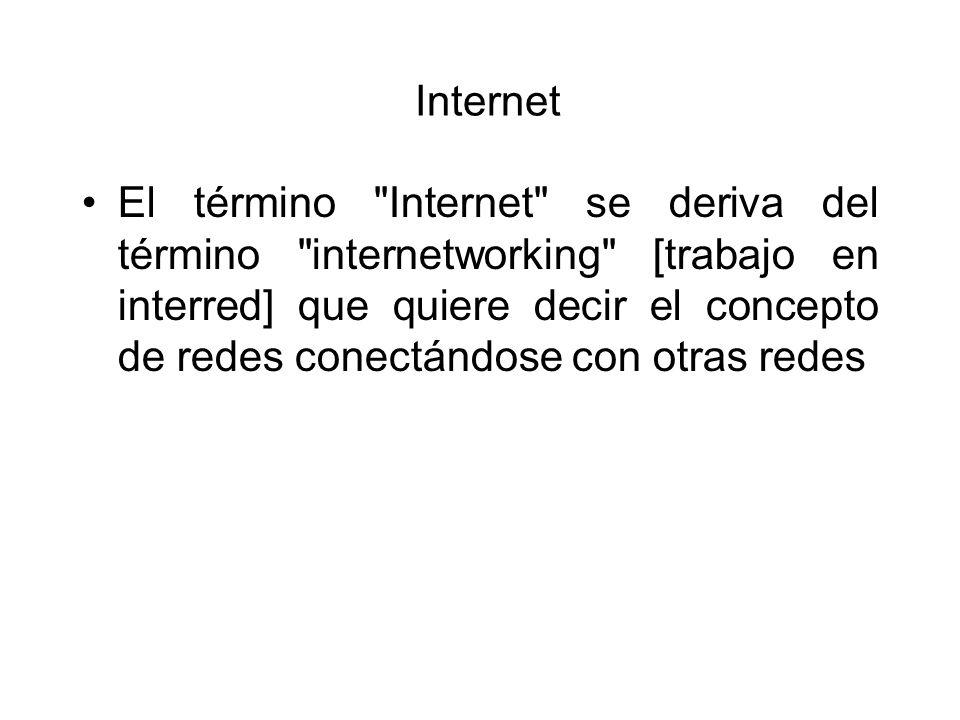 Internet El término Internet se deriva del término internetworking [trabajo en interred] que quiere decir el concepto de redes conectándose con otras redes