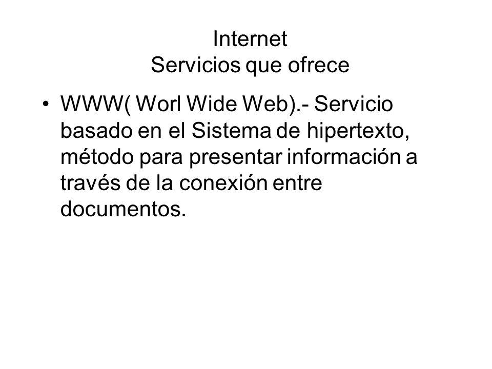 Internet Servicios que ofrece WWW( Worl Wide Web).- Servicio basado en el Sistema de hipertexto, método para presentar información a través de la conexión entre documentos.