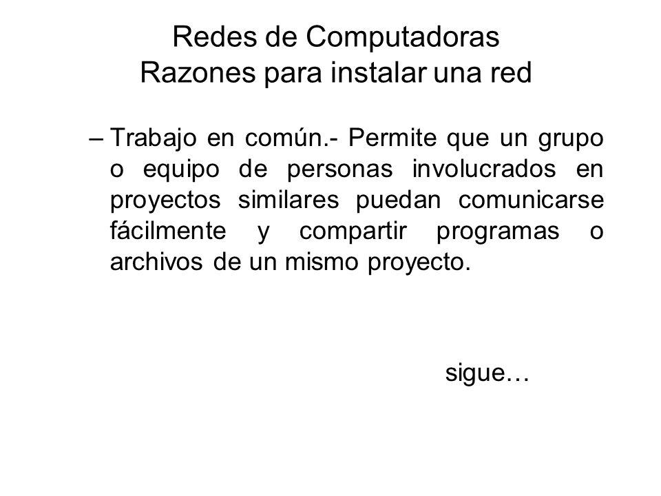 Redes de Computadoras Razones para instalar una red –Trabajo en común.- Permite que un grupo o equipo de personas involucrados en proyectos similares