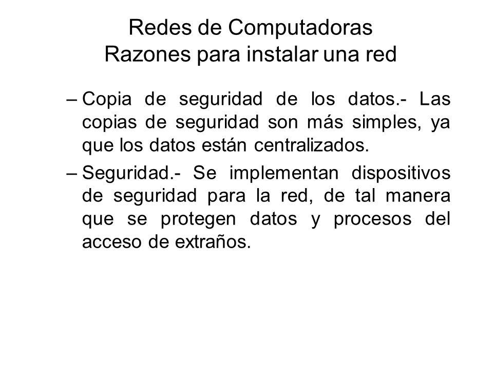 Redes de Computadoras Razones para instalar una red –Copia de seguridad de los datos.- Las copias de seguridad son más simples, ya que los datos están centralizados.