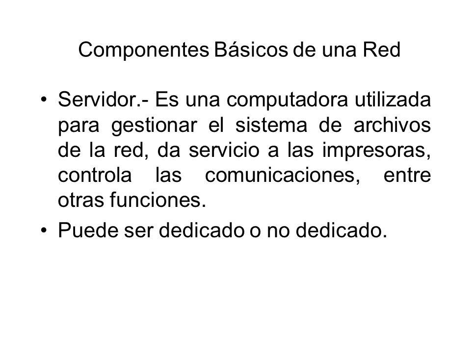 Componentes Básicos de una Red Servidor.- Es una computadora utilizada para gestionar el sistema de archivos de la red, da servicio a las impresoras, controla las comunicaciones, entre otras funciones.