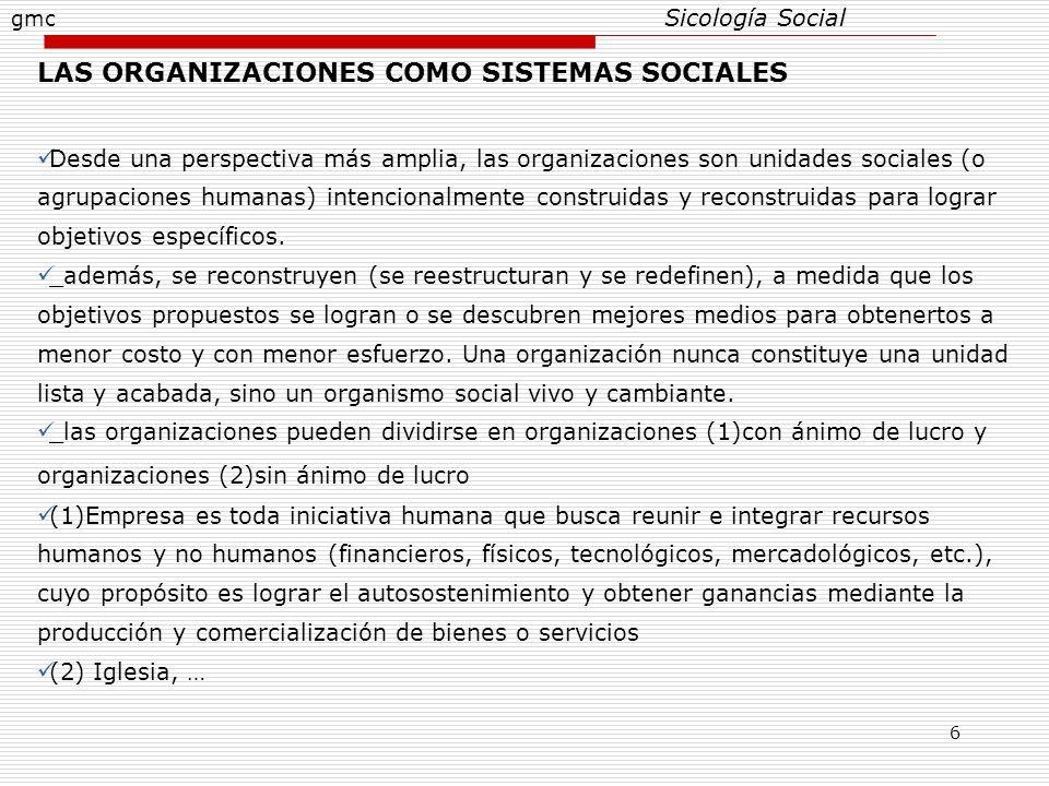 6 Sicología Social LAS ORGANIZACIONES COMO SISTEMAS SOCIALES Desde una perspectiva más amplia, las organizaciones son unidades sociales (o agrupacione