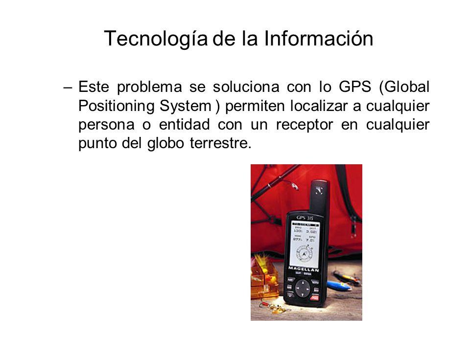 Tecnología de la Información –Este problema se soluciona con lo GPS (Global Positioning System ) permiten localizar a cualquier persona o entidad con un receptor en cualquier punto del globo terrestre.