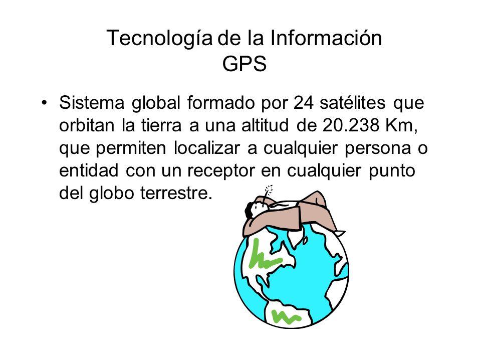 Tecnología de la Información GPS Sistema global formado por 24 satélites que orbitan la tierra a una altitud de 20.238 Km, que permiten localizar a cualquier persona o entidad con un receptor en cualquier punto del globo terrestre.