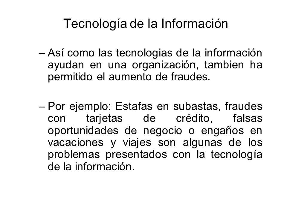 Tecnología de la Información –Así como las tecnologias de la información ayudan en una organización, tambien ha permitido el aumento de fraudes. –Por