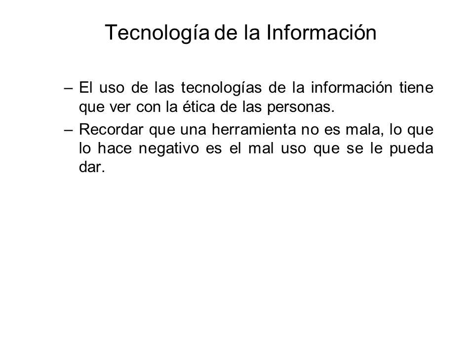 Tecnología de la Información –El uso de las tecnologías de la información tiene que ver con la ética de las personas. –Recordar que una herramienta no